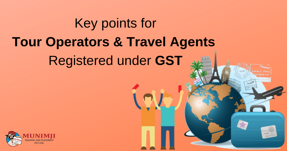 Key points for Tour Operators Travel Agents Registered under GST