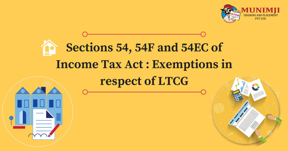 Sections 54 54F and 54EC of Income Tax Act Exemptions in respect of LTCG